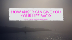 How anger can give you your life back!